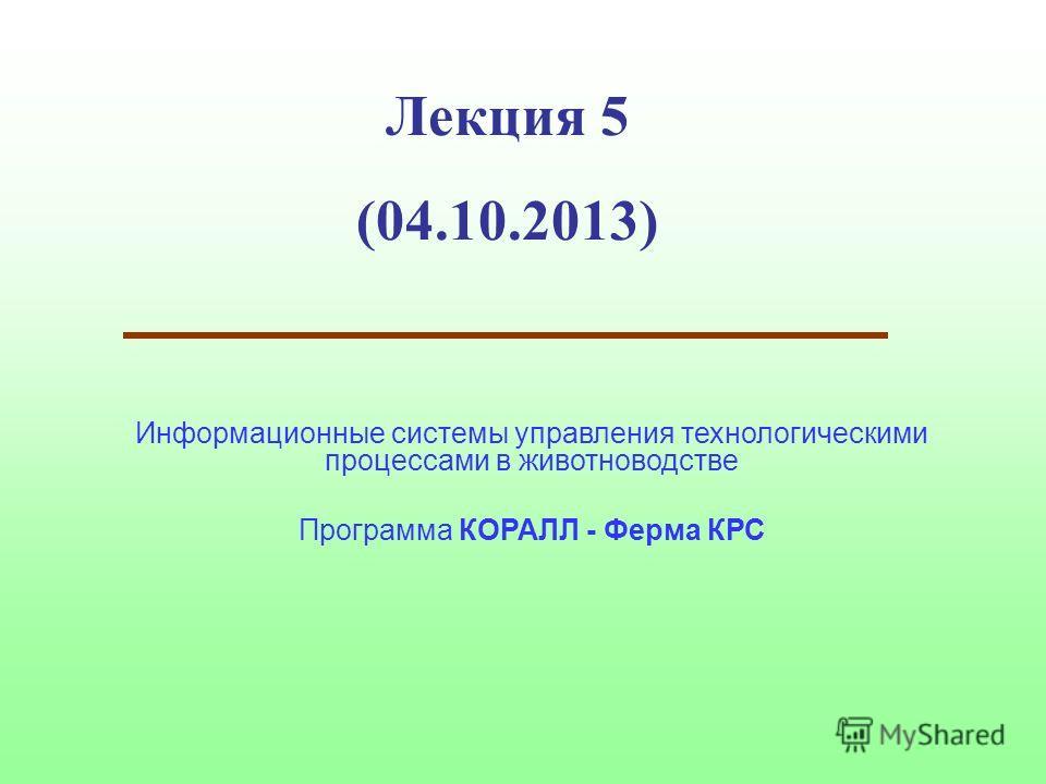 Лекция 5 (04.10.2013) Информационные системы управления технологическими процессами в животноводстве Программа КОРАЛЛ - Ферма КРС