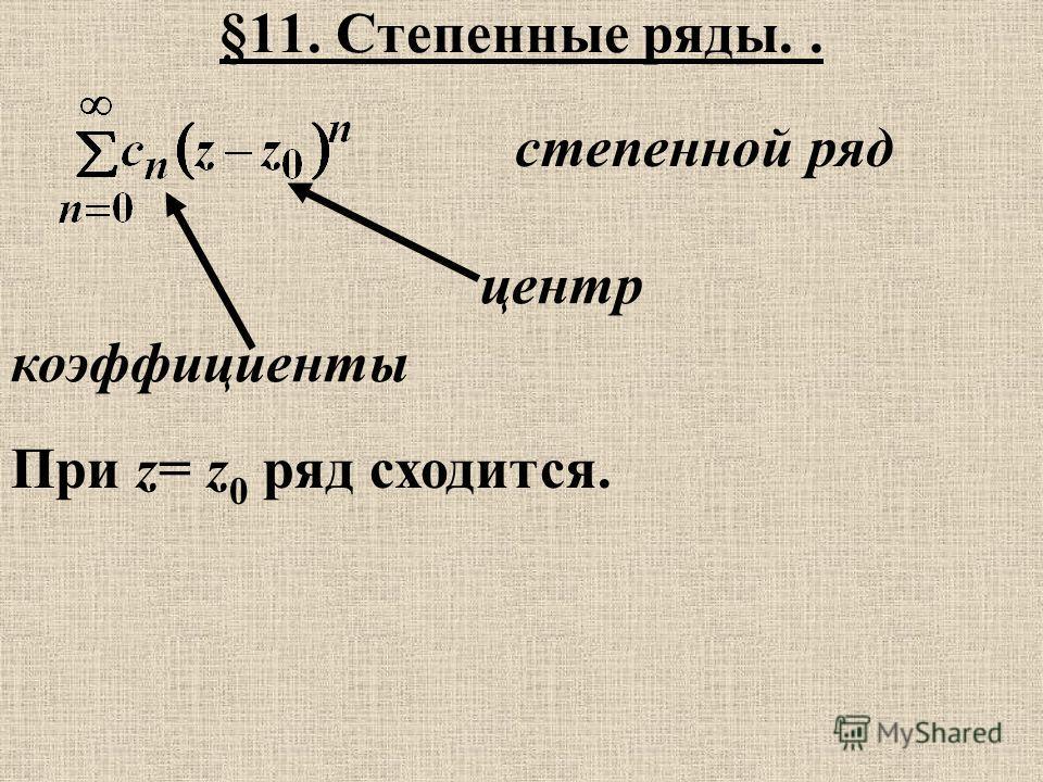 §11. Степенные ряды.. степенной ряд коэффициенты центр При z= z 0 ряд сходится.