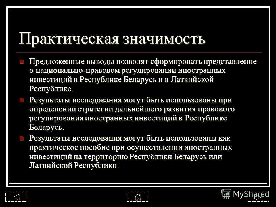 Практическая значимость Предложенные выводы позволят сформировать представление о национально-правовом регулировании иностранных инвестиций в Республике Беларусь и в Латвийской Республике. Предложенные выводы позволят сформировать представление о нац