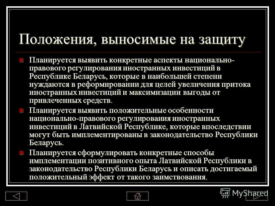 Положения, выносимые на защиту Планируется выявить конкретные аспекты национально- правового регулирования иностранных инвестиций в Республике Беларусь, которые в наибольшей степени нуждаются в реформировании для целей увеличения притока иностранных
