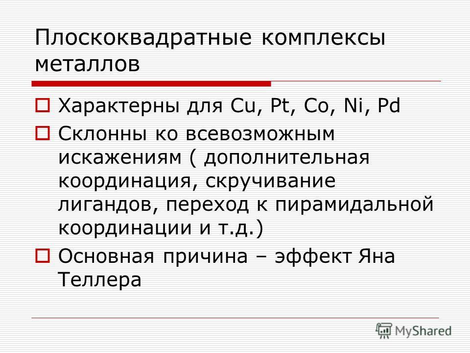 Плоскоквадратные комплексы металлов Характерны для Cu, Pt, Co, Ni, Pd Cклонны ко всевозможным искажениям ( дополнительная координация, скручивание лигандов, переход к пирамидальной координации и т.д.) Основная причина – эффект Яна Теллера