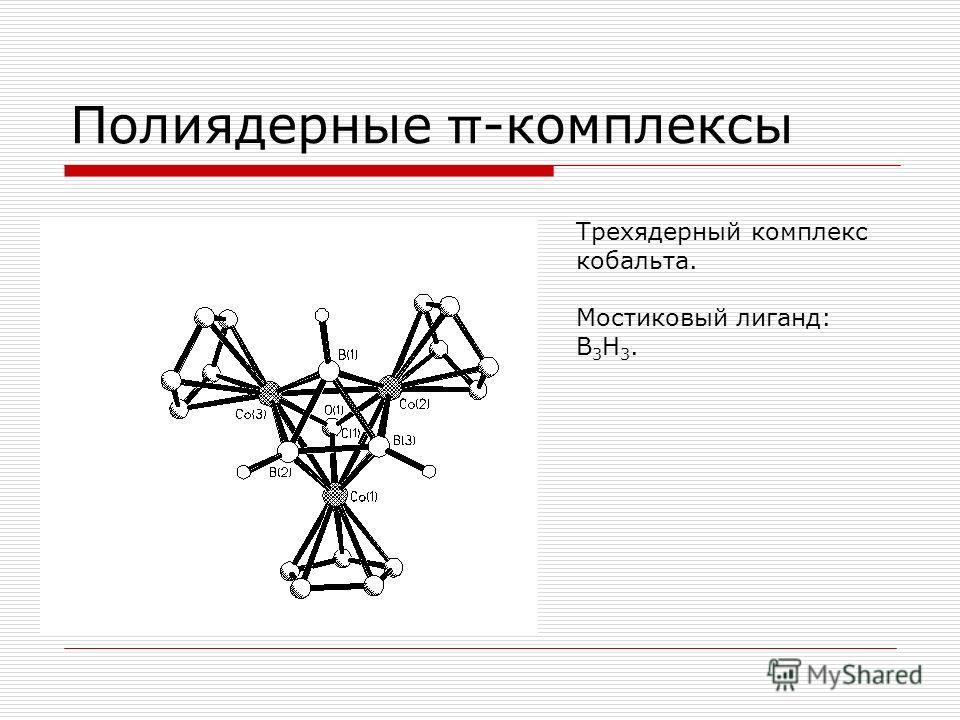 Полиядерные π -комплексы Трехядерный комплекс кобальта. Мостиковый лиганд: B 3 H 3.