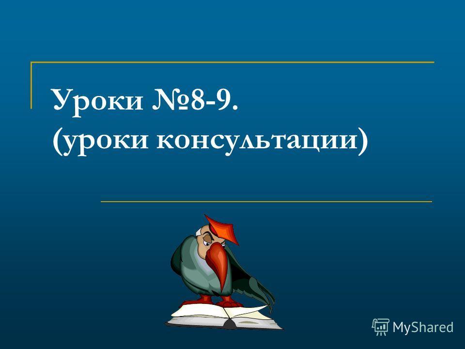 Уроки 8-9. (уроки консультации)