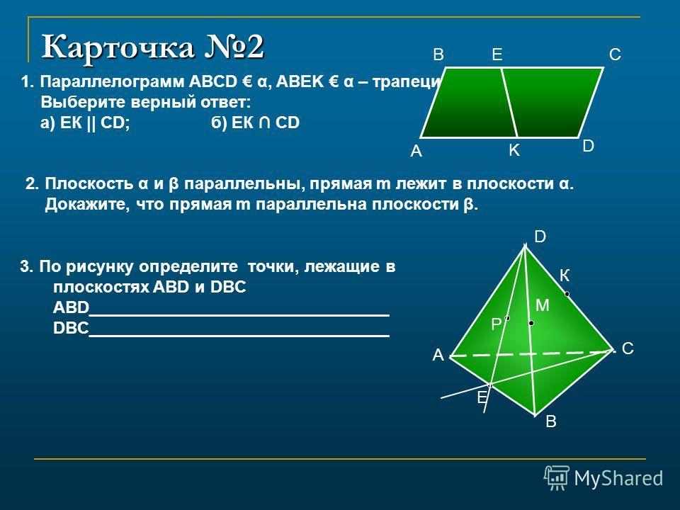 Карточка 2 B A C D Е К Р М 1. Параллелограмм ABCD α, ABEK α – трапеция. Выберите верный ответ: а) ЕК || СD;б) ЕК CD 3. По рисунку определите точки, лежащие в плоскостях ABD и DBC ABD________________________________ DBC________________________________