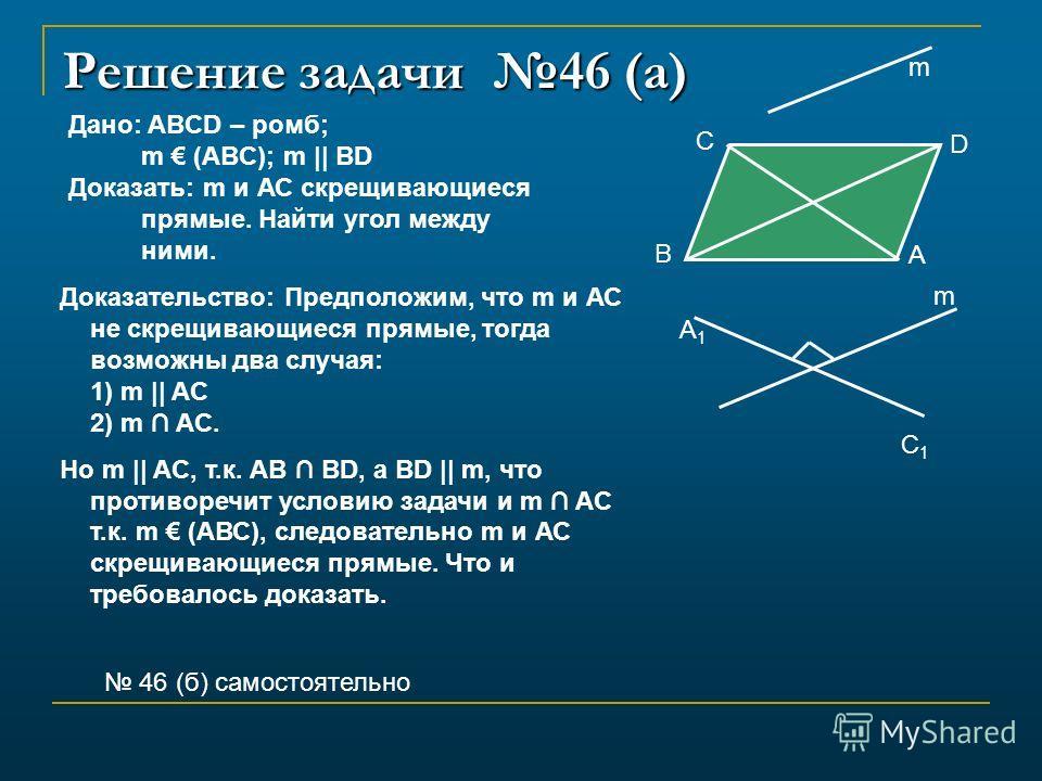 Решение задачи 46 (а) Дано: ABCD – ромб; m (ABC); m || BD Доказать: m и АС скрещивающиеся прямые. Найти угол между ними. Доказательство: Предположим, что m и АС не скрещивающиеся прямые, тогда возможны два случая: 1) m || AC 2) m AC. Но m || AC, т.к.