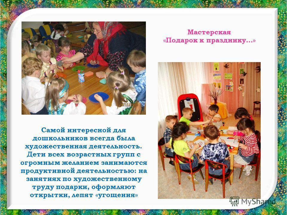 Самой интересной для дошкольников всегда была художественная деятельность. Дети всех возрастных групп с огромным желанием занимаются продуктивной деятельностью: на занятиях по художественному труду подарки, оформляют открытки, лепят «угощения» Мастер