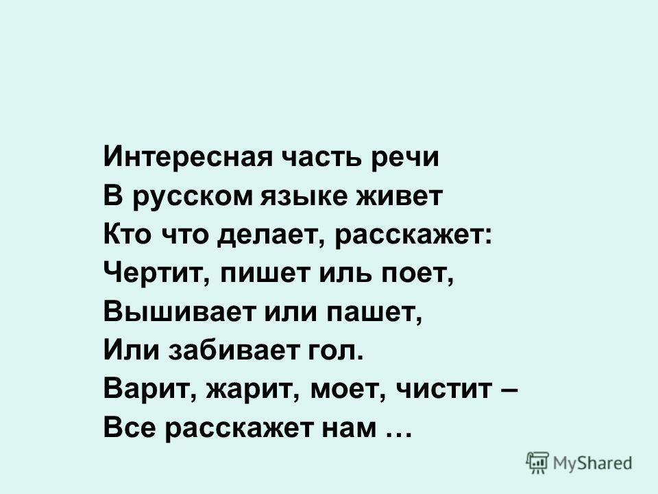 Интересная часть речи В русском языке живет Кто что делает, расскажет: Чертит, пишет иль поет, Вышивает или пашет, Или забивает гол. Варит, жарит, моет, чистит – Все расскажет нам …