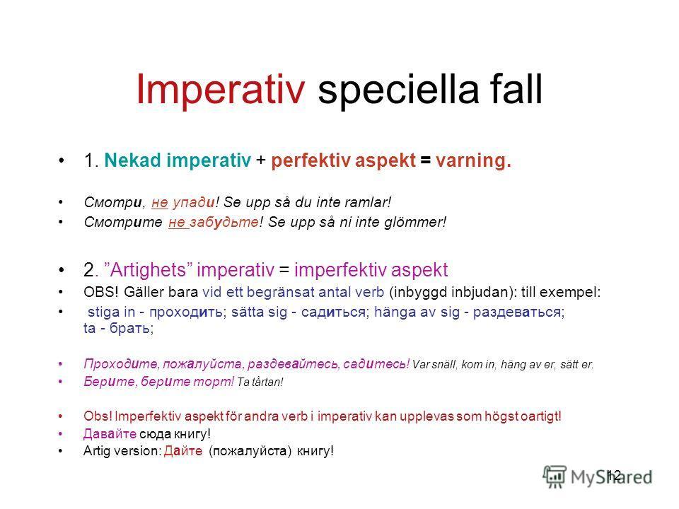 12 Imperativ speciella fall 1. Nekad imperativ + perfektiv aspekt = varning. Смотри, не упади! Se upp så du inte ramlar! Смотрите не забудьте! Se upp så ni inte glömmer! 2. Artighets imperativ = imperfektiv aspekt OBS! Gäller bara vid ett begränsat a