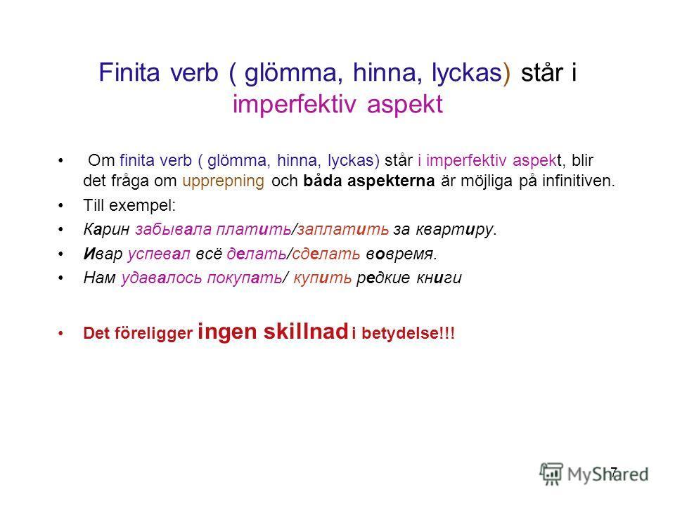 7 Finita verb ( glömma, hinna, lyckas) står i imperfektiv aspekt Om finita verb ( glömma, hinna, lyckas) står i imperfektiv aspekt, blir det fråga om upprepning och båda aspekterna är möjliga på infinitiven. Till exempel: Карин забывала платить/запла