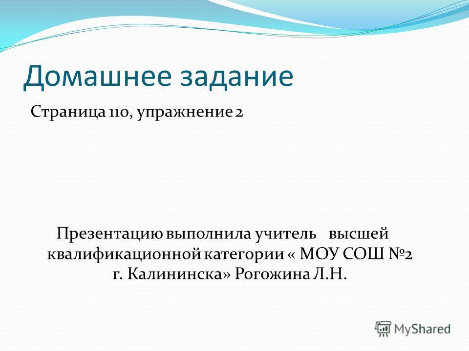 Домашнее задание Страница 110, упражнение 2 Презентацию выполнила учитель высшей квалификационной категории « МОУ СОШ 2 г. Калининска» Рогожина Л.Н.