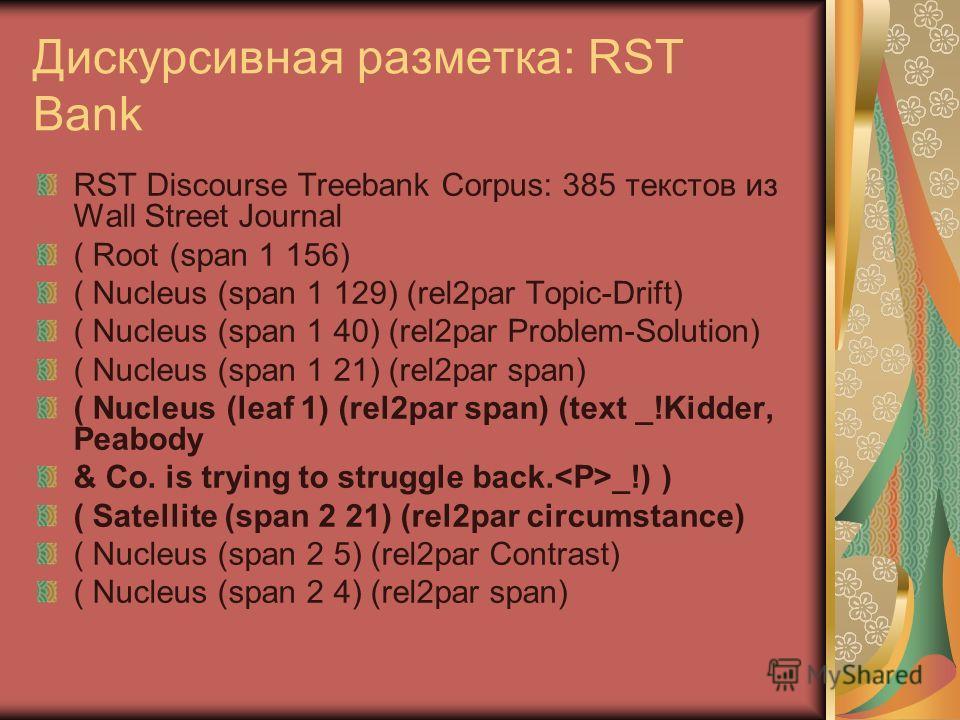 Дискурсивная разметка: RST Bank RST Discourse Treebank Corpus: 385 текстов из Wall Street Journal ( Root (span 1 156) ( Nucleus (span 1 129) (rel2par Topic-Drift) ( Nucleus (span 1 40) (rel2par Problem-Solution) ( Nucleus (span 1 21) (rel2par span) (