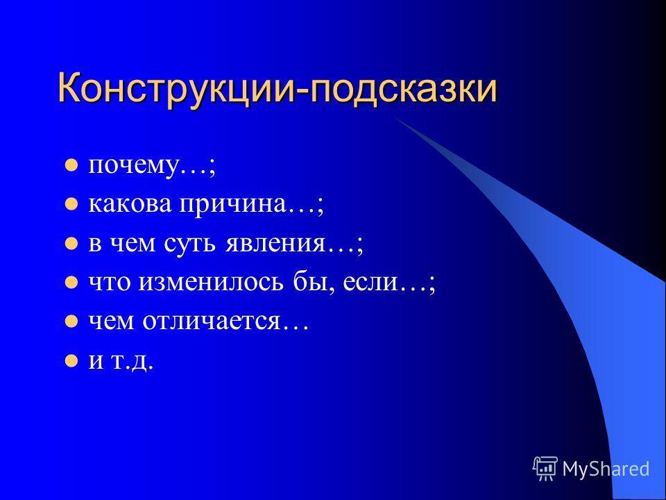 Конструкции-подсказки почему…; какова причина…; в чем суть явления…; что изменилось бы, если…; чем отличается… и т.д.