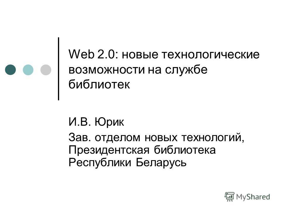 Web 2.0: новые технологические возможности на службе библиотек И.В. Юрик Зав. отделом новых технологий, Президентская библиотека Республики Беларусь