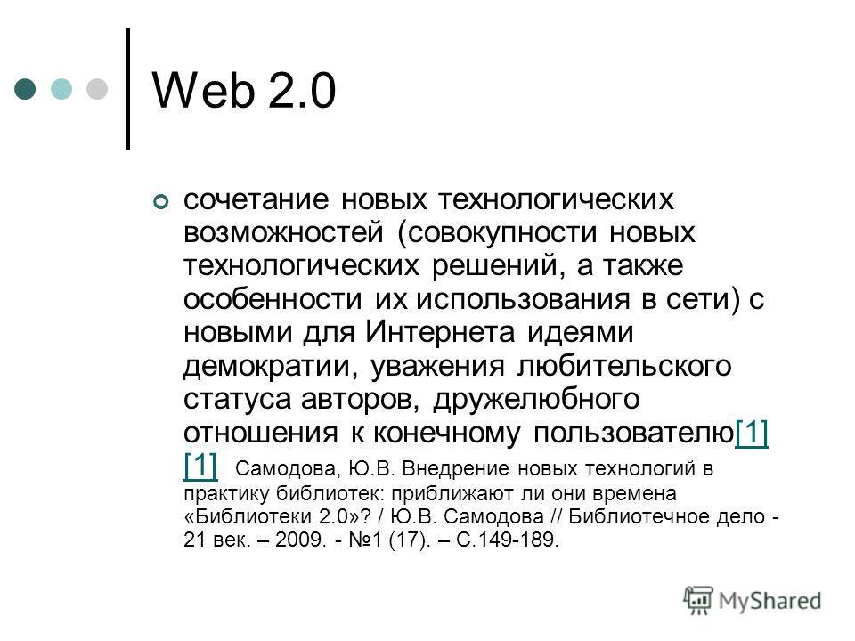 Web 2.0 сочетание новых технологических возможностей (совокупности новых технологических решений, а также особенности их использования в сети) с новыми для Интернета идеями демократии, уважения любительского статуса авторов, дружелюбного отношения к