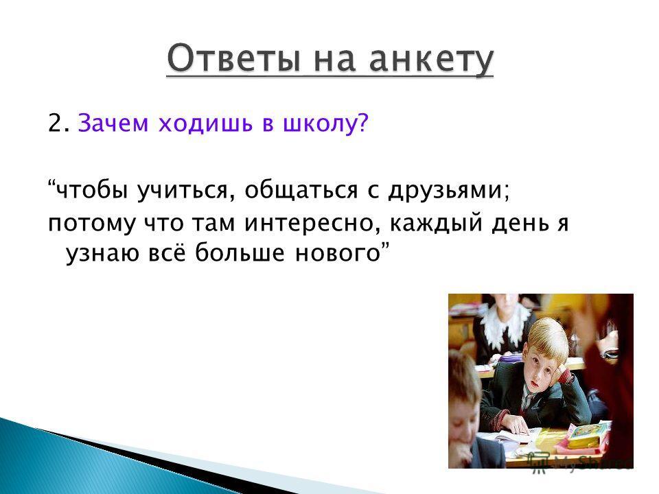 2. Зачем ходишь в школу? чтобы учиться, общаться с друзьями; потому что там интересно, каждый день я узнаю всё больше нового