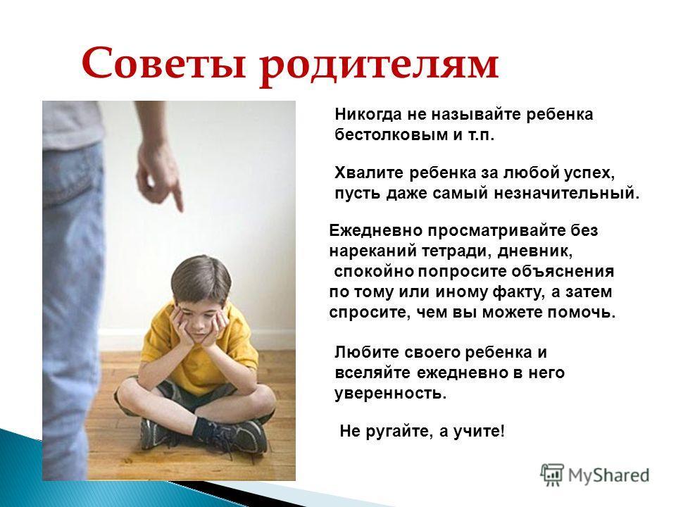 Советы родителям Никогда не называйте ребенка бестолковым и т.п. Хвалите ребенка за любой успех, пусть даже самый незначительный. Ежедневно просматривайте без нареканий тетради, дневник, спокойно попросите объяснения по тому или иному факту, а затем