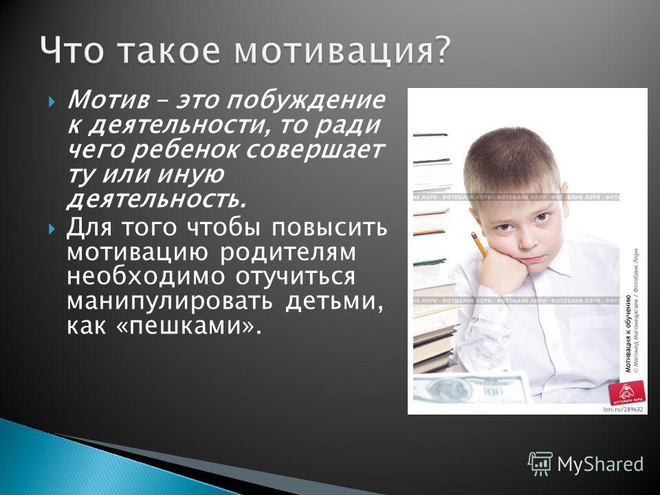 Мотив – это побуждение к деятельности, то ради чего ребенок совершает ту или иную деятельность. Для того чтобы повысить мотивацию родителям необходимо отучиться манипулировать детьми, как «пешками».