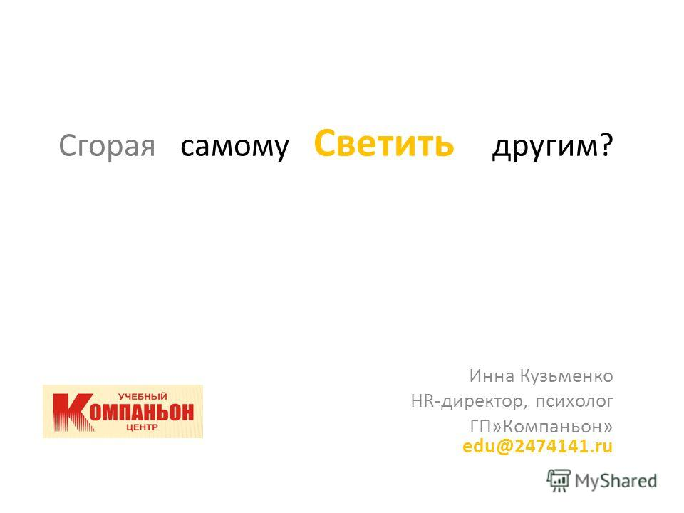 Сгорая самому Светить другим? Инна Кузьменко HR-директор, психолог ГП»Компаньон» edu@2474141.ru