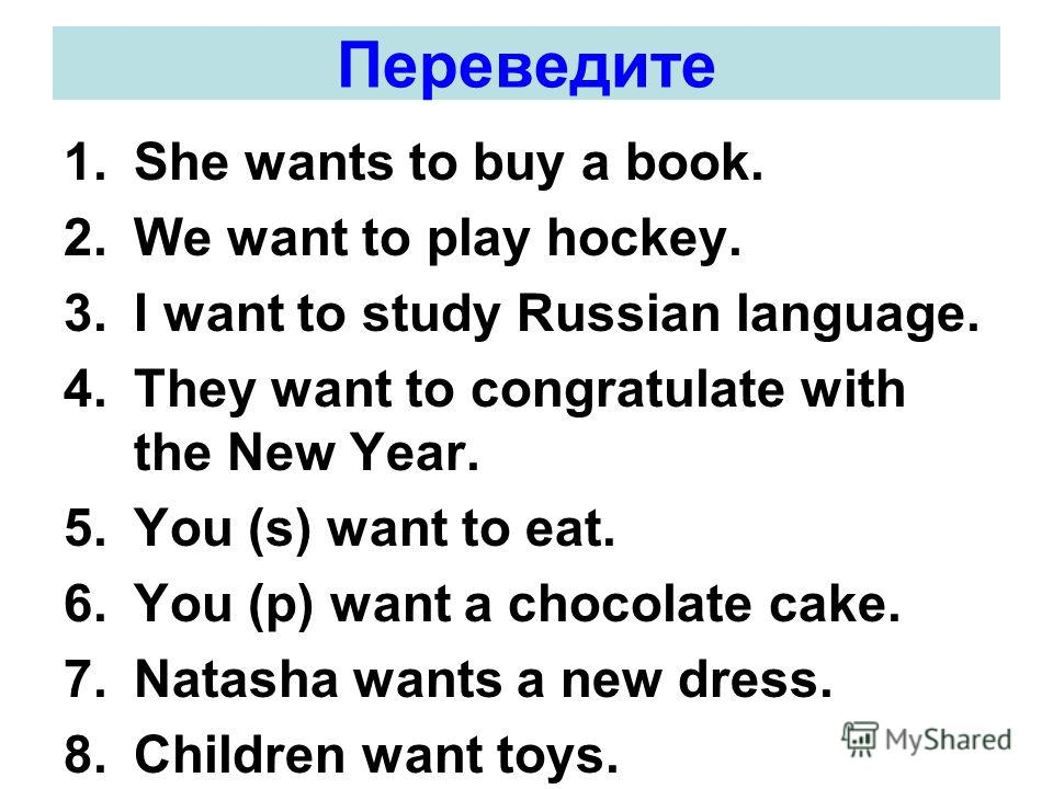 Переведите 1.She wants to buy a book. 2.We want to play hockey. 3.I want to study Russian language. 4.They want to congratulate with the New Year. 5.You (s) want to eat. 6.You (p) want a chocolate cake. 7.Natasha wants a new dress. 8.Children want to