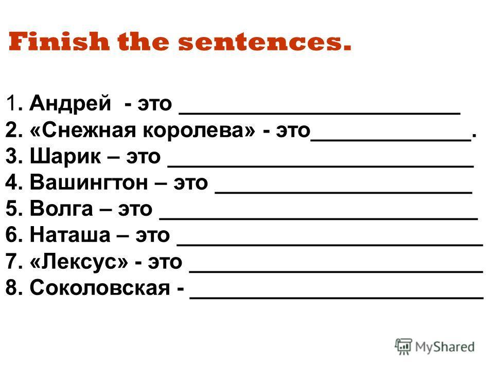 Finish the sentences. 1. Андрей - это _______________________ 2. «Снежная королева» - это_____________. 3. Шарик – это _________________________ 4. Вашингтон – это _____________________ 5. Волга – это __________________________ 6. Наташа – это ______