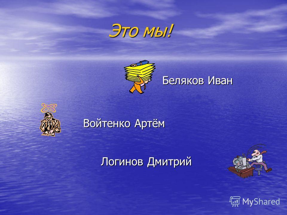 Это мы! Это мы! Логинов Дмитрий Войтенко Артём Беляков Иван
