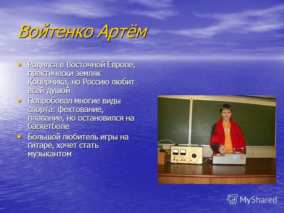 Войтенко Артём Родился в Восточной Европе, практически земляк Коперника, но Россию любит всей душой Попробовал многие виды спорта: фехтование, плавание, но остановился на баскетболе Большой любитель игры на гитаре, хочет стать музыкантом