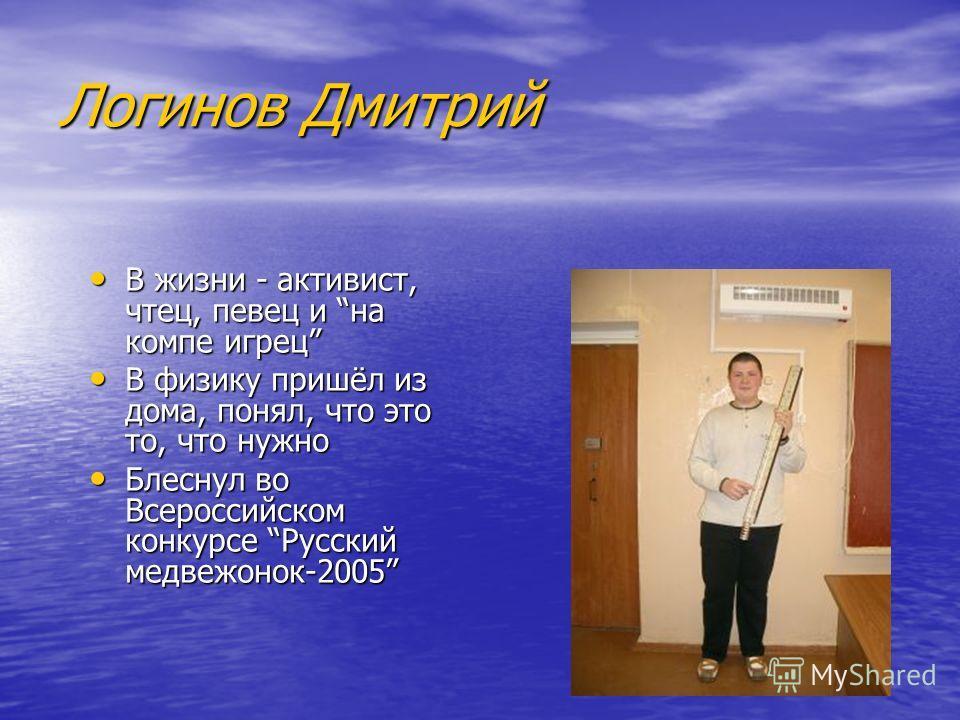 Логинов Дмитрий В жизни - активист, чтец, певец и на компе игрец В физику пришёл из дома, понял, что это то, что нужно Блеснул во Всероссийском конкурсе Русский медвежонок-2005