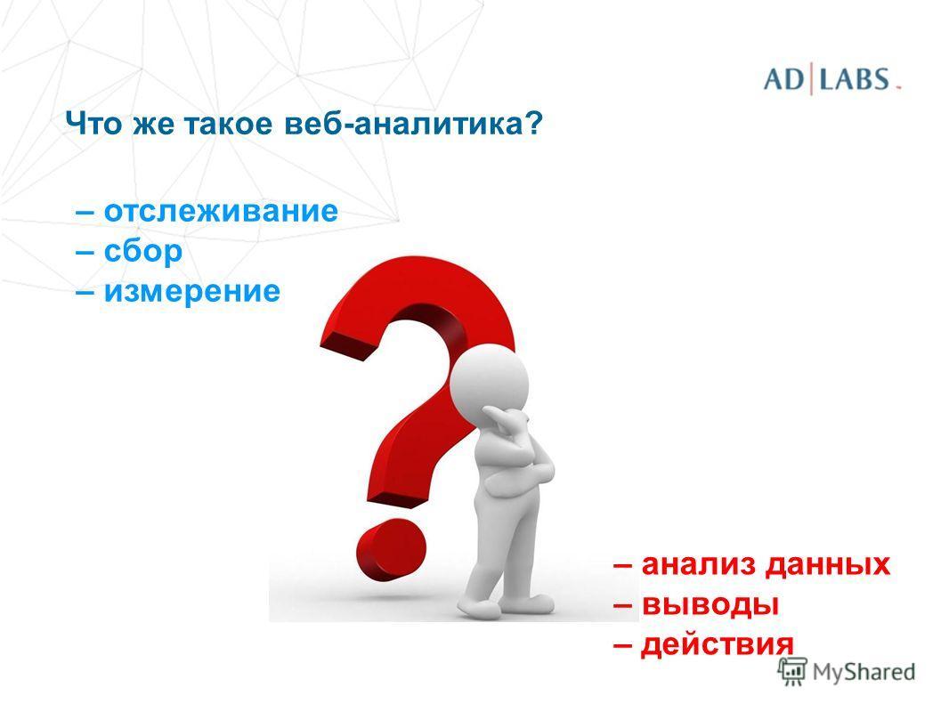 Что же такое веб-аналитика? – отслеживание – сбор – измерение – анализ данных – выводы – действия