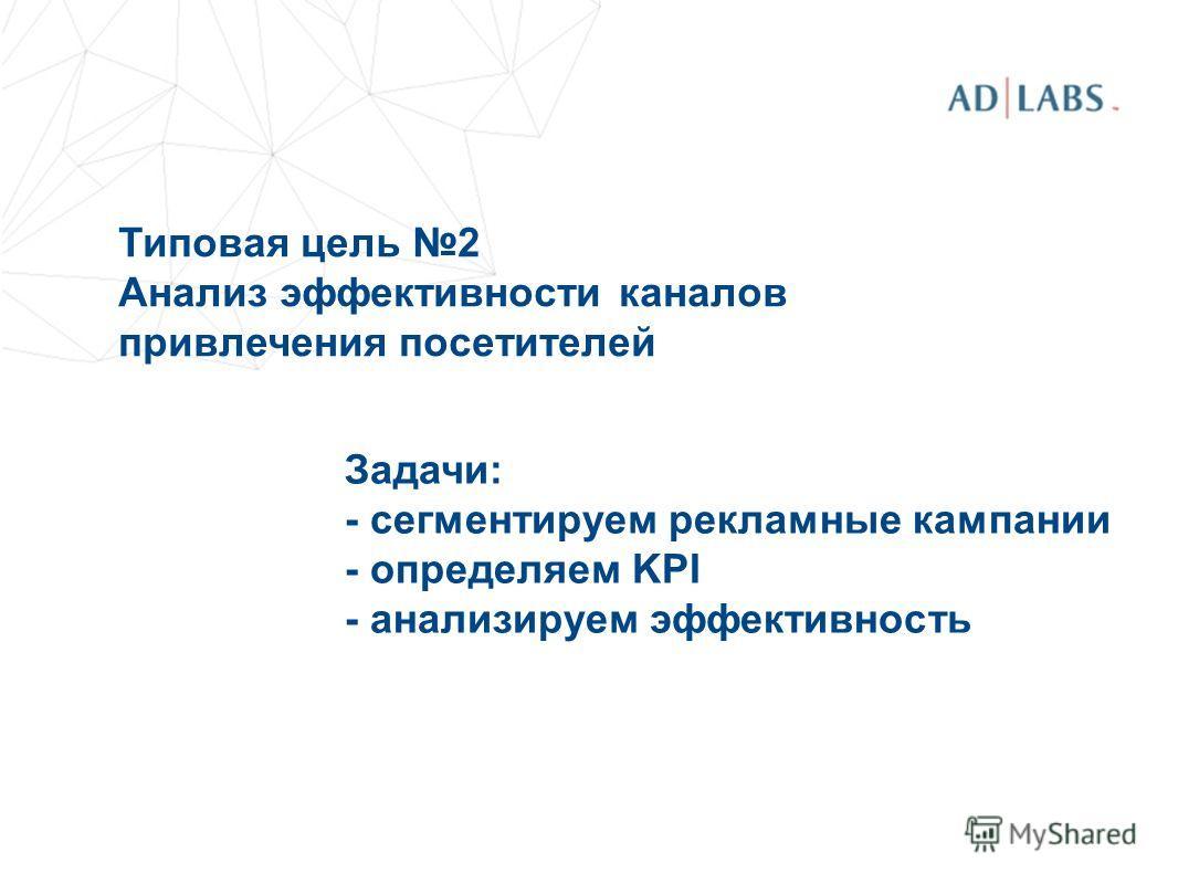 Типовая цель 2 Анализ эффективности каналов привлечения посетителей Задачи: - сегментируем рекламные кампании - определяем KPI - анализируем эффективность