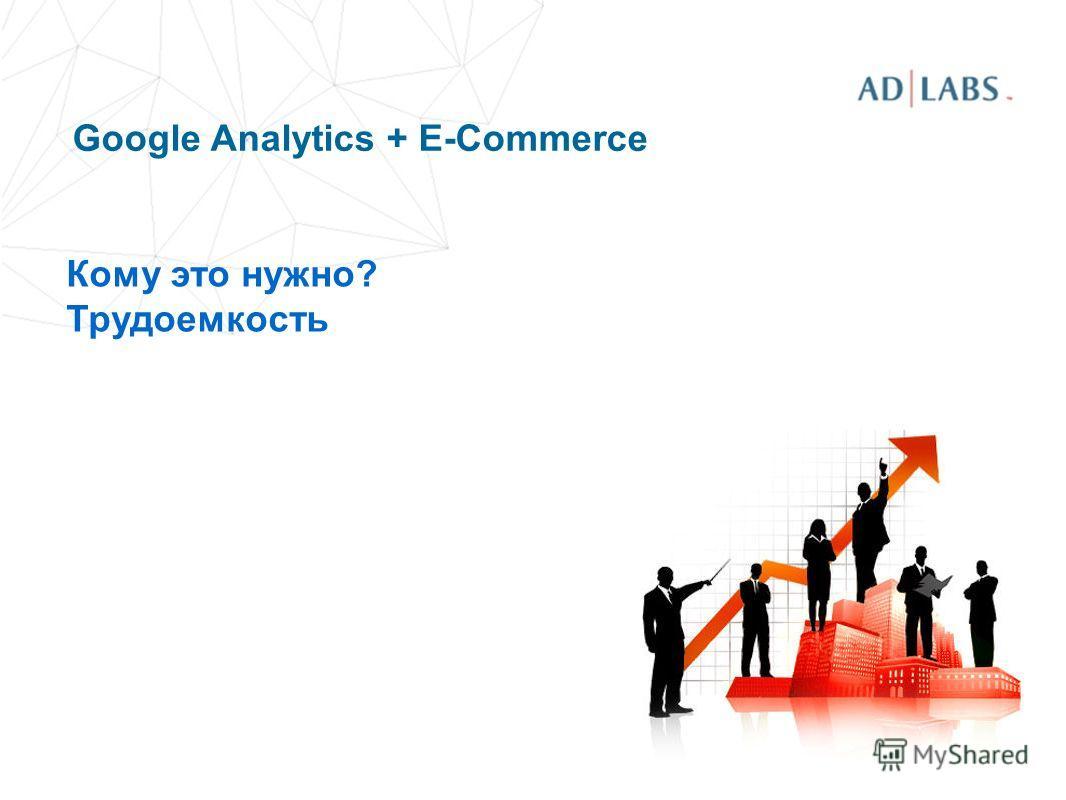 Google Analytics + E-Commerce Кому это нужно? Трудоемкость