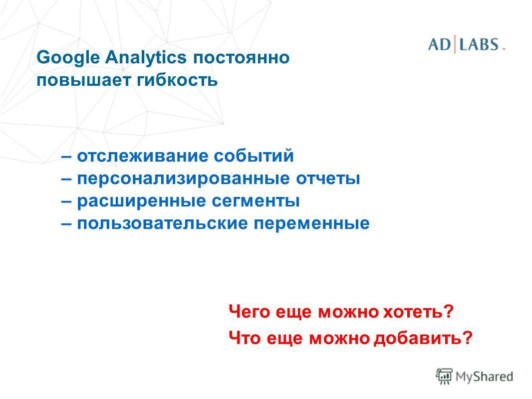 Google Analytics постоянно повышает гибкость – отслеживание событий – персонализированные отчеты – расширенные сегменты – пользовательские переменные Чего еще можно хотеть? Что еще можно добавить?