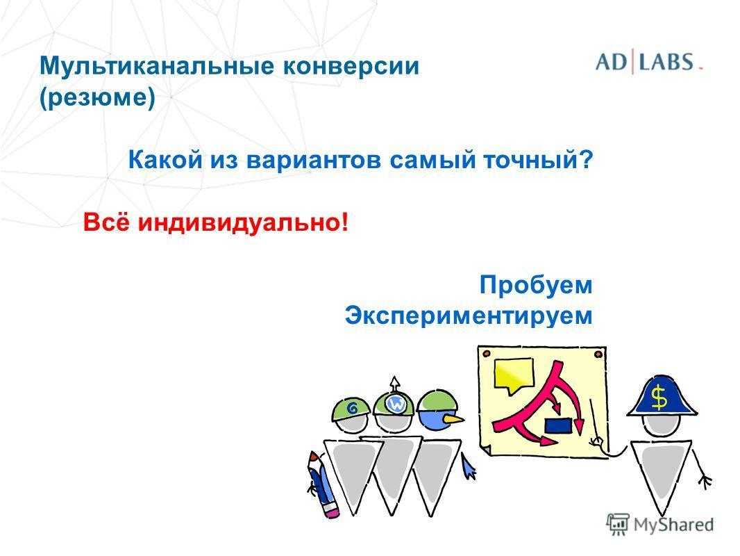 Мультиканальные конверсии (резюме) Какой из вариантов самый точный? Всё индивидуально! Пробуем Экспериментируем