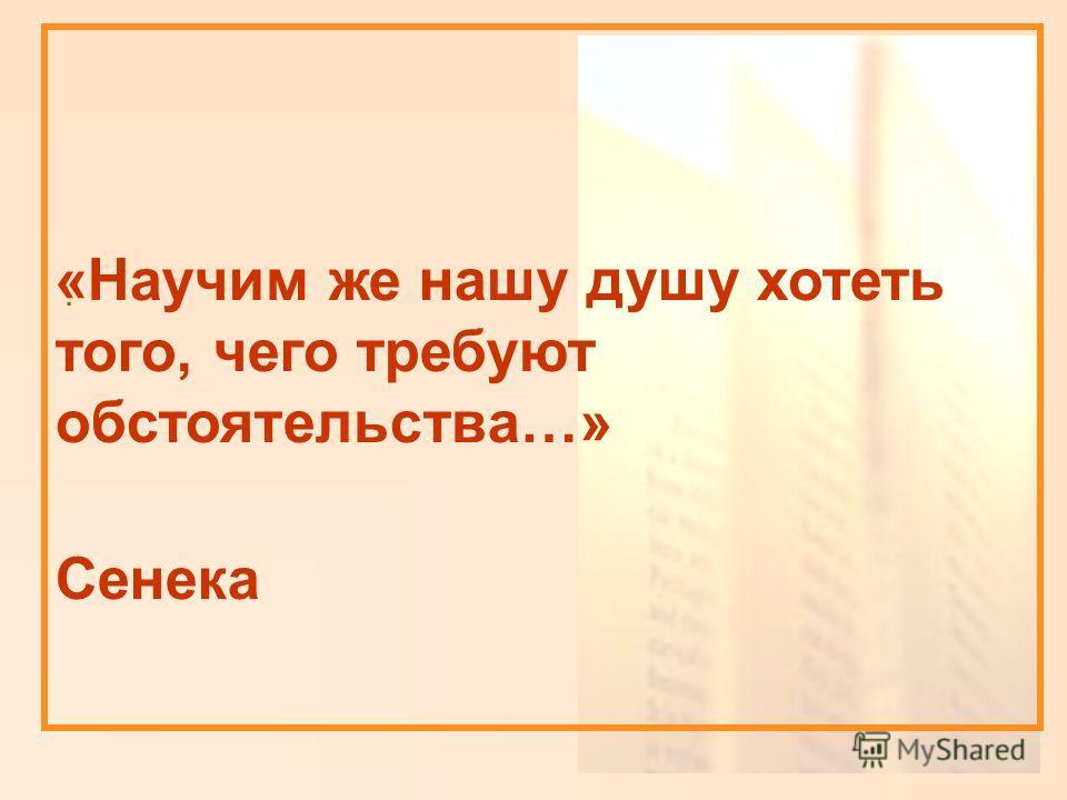 «Научим же нашу душу хотеть того, чего требуют обстоятельства…» Сенека.