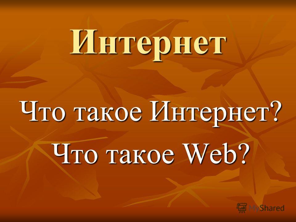 Интернет Что такое Интернет? Что такое Web?