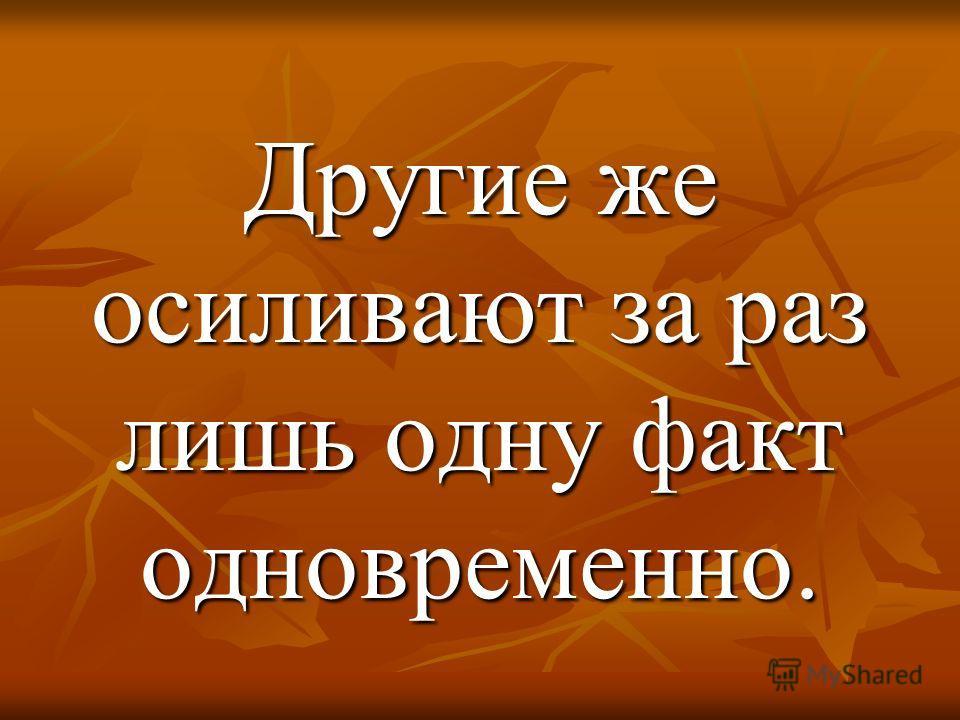 Другие же осиливают за раз лишь одну факт одновременно.
