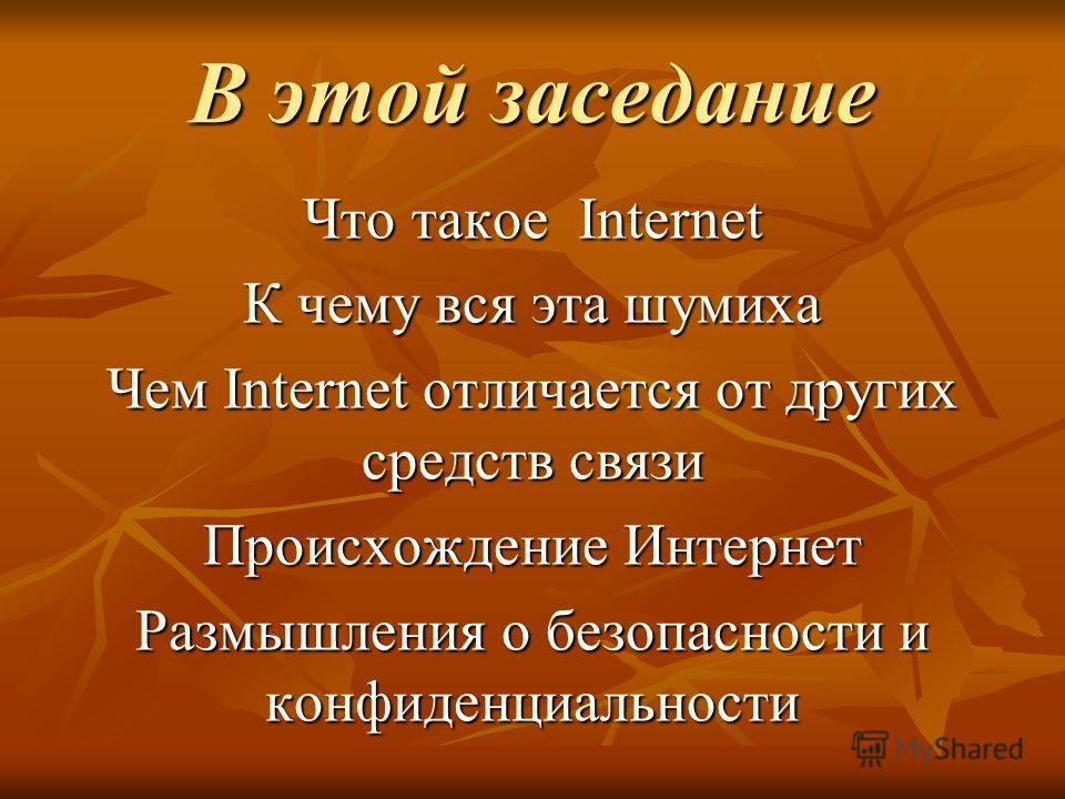 В этой заседание Что такое Internet К чему вся эта шумиха Чем Internet отличается от других средств связи Происхождение Интернет Размышления о безопасности и конфиденциальности