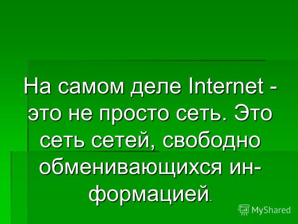 На самом деле Internet - это не просто сеть. Это сеть сетей, свободно обменивающихся ин формацией.