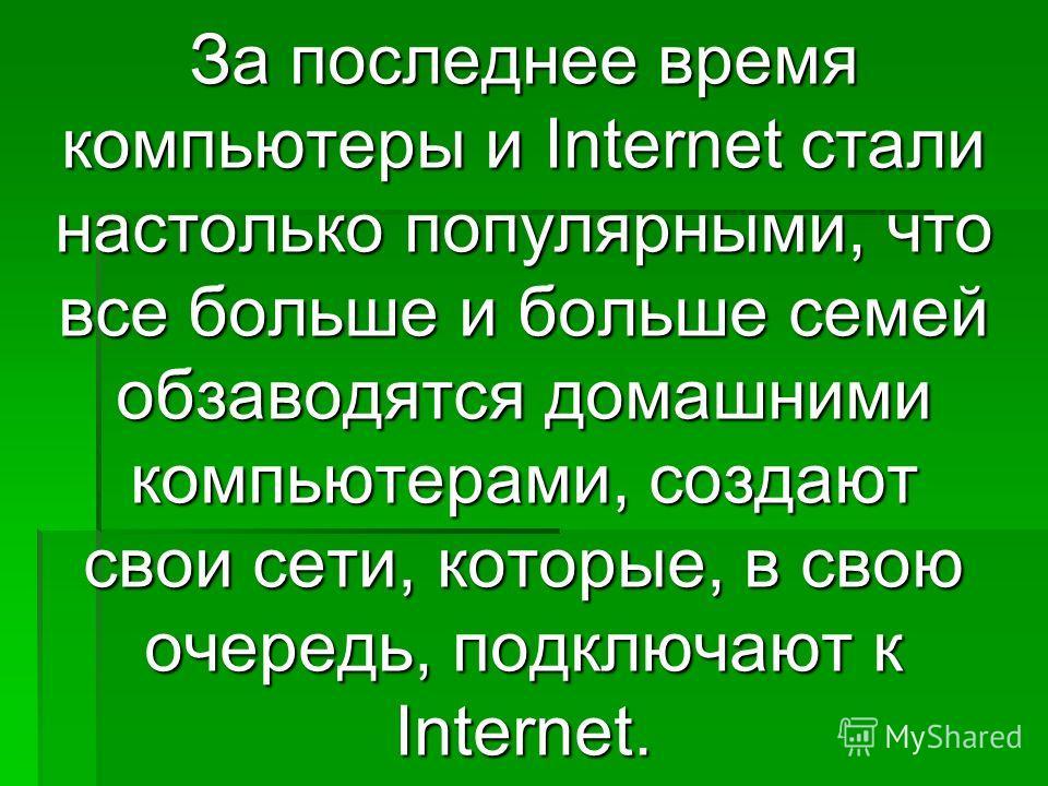За последнее время компьютеры и Internet стали настолько популярными, что все больше и больше семей обзаводятся домашними компьютерами, создают свои сети, которые, в свою очередь, подключают к Internet.