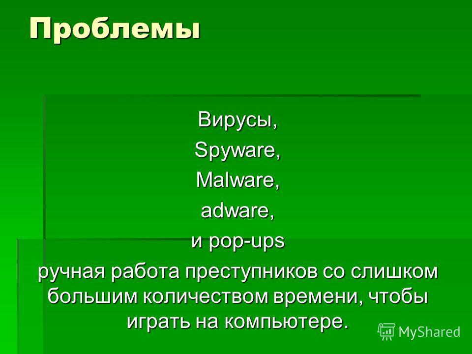 Проблемы Вирусы, Spyware, Malware, adware, и pop-ups ручная работа преступников со слишком большим количеством времени, чтобы играть на компьютере.