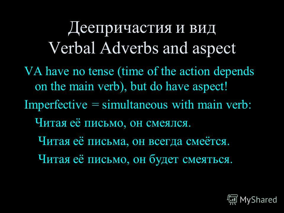 Деепричастия и вид Verbal Adverbs and aspect VA have no tense (time of the action depends on the main verb), but do have aspect! Imperfective = simultaneous with main verb: Читая её письмо, он смеялся. Читая её письма, он всегда смеётся. Читая её пис