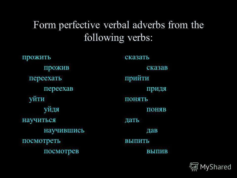 Form perfective verbal adverbs from the following verbs: прожить прожив переехать переехав уйти уйдя научиться научившись посмотреть посмотрев сказать сказав прийти придя понять поняв дать дав выпить выпив