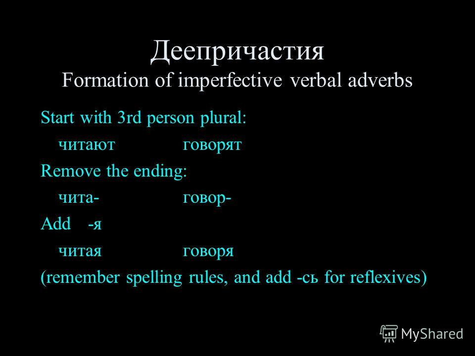 Деепричастия Formation of imperfective verbal adverbs Start with 3rd person plural: читают говорят Remove the ending: чита- говор- Add -я читая говоря (remember spelling rules, and add -сь for reflexives)