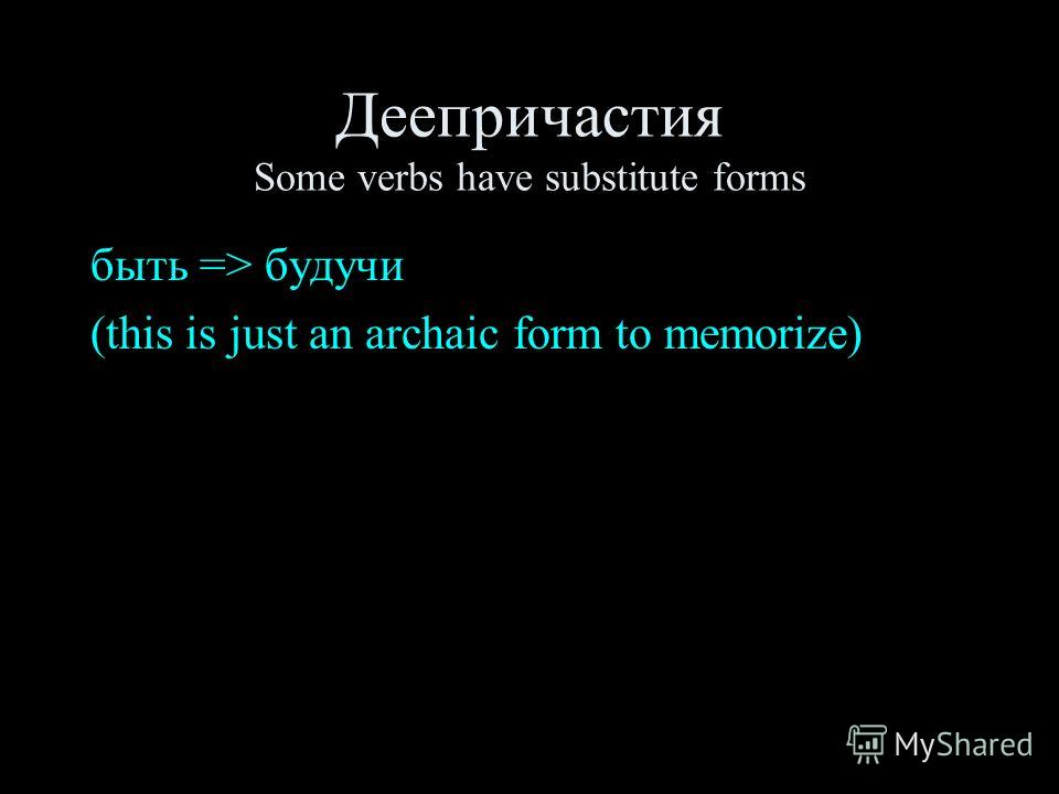 Деепричастия Some verbs have substitute forms быть => будучи (this is just an archaic form to memorize)
