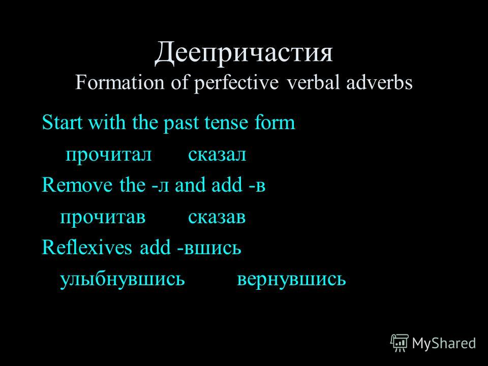 Деепричастия Formation of perfective verbal adverbs Start with the past tense form прочиталсказал Remove the -л and add -в прочитавсказав Reflexives add -вшись улыбнувшисьвернувшись