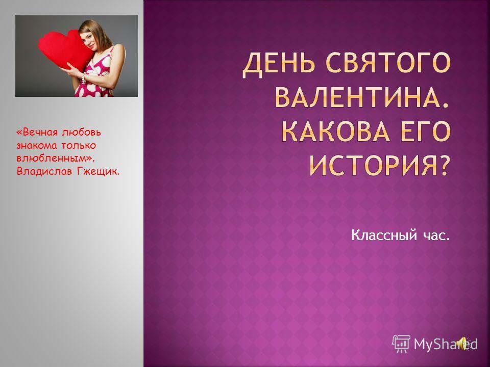 Классный час. «Вечная любовь знакома только влюбленным». Владислав Гжещик.