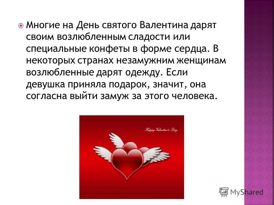 Многие на День святого Валентина дарят своим возлюбленным сладости или специальные конфеты в форме сердца. В некоторых странах незамужним женщинам возлюбленные дарят одежду. Если девушка приняла подарок, значит, она согласна выйти замуж за этого чело