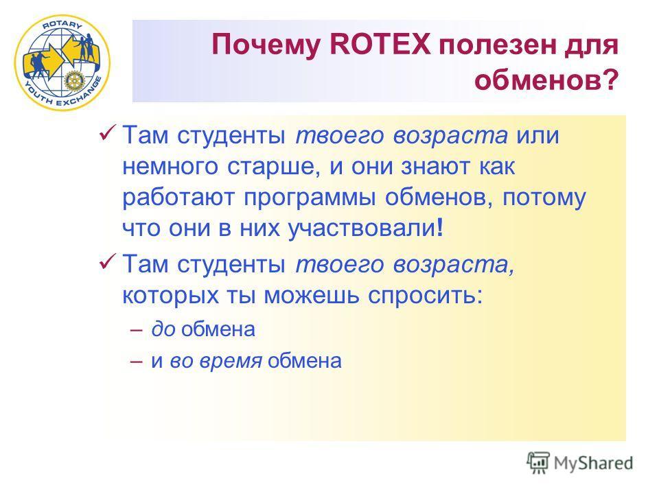 Почему ROTEX полезен для обменов? Там студенты твоего возраста или немного старше, и они знают как работают программы обменов, потому что они в них участвовали! Там студенты твоего возраста, которых ты можешь спросить: –до обмена –и во время обмена