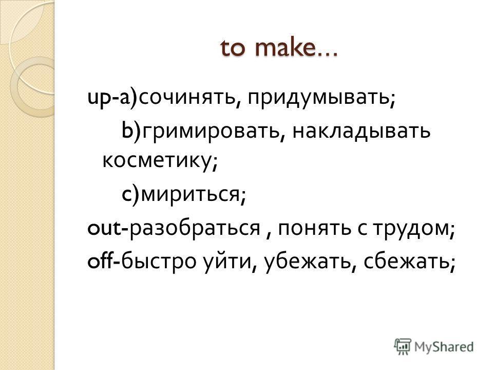 to make… up-a) сочинять, придумывать ; b) гримировать, накладывать косметику ; c) мириться ; out- разобраться, понять с трудом ; off- быстро уйти, убежать, сбежать ;