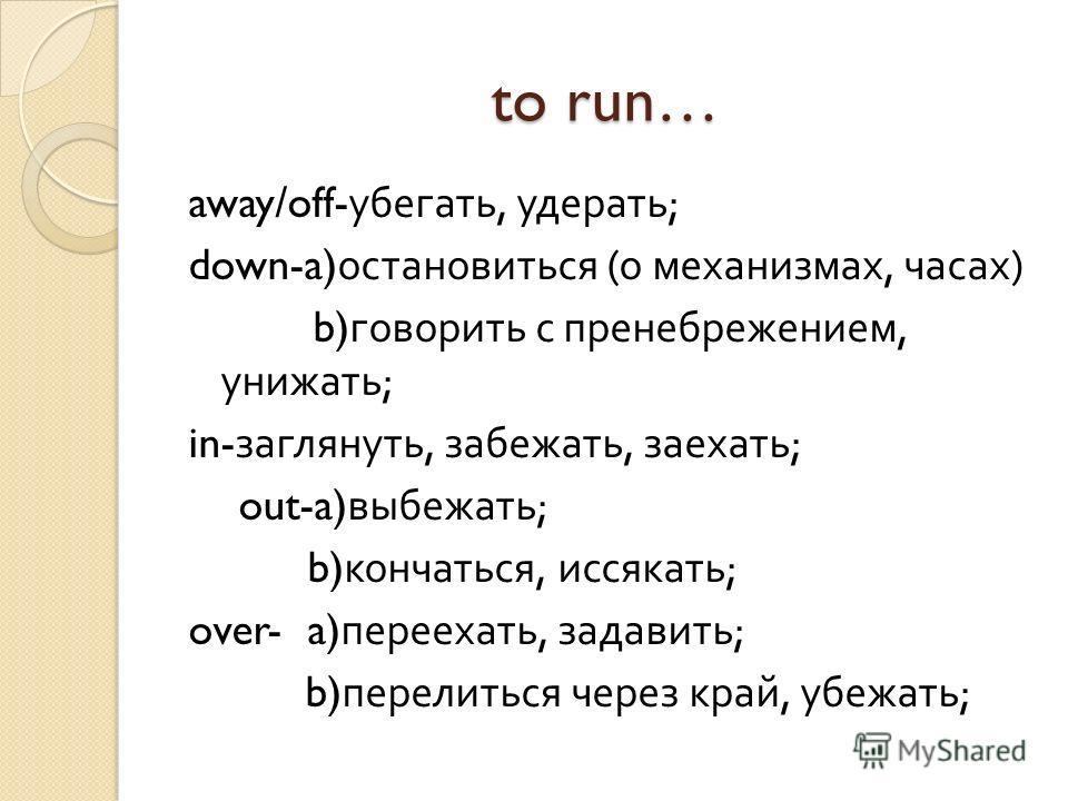 to run… away/off- убегать, удерать ; down-a) остановиться ( о механизмах, часах ) b) говорить с пренебрежением, унижать ; in- заглянуть, забежать, заехать ; out-a) выбежать ; b) кончаться, иссякать ; over- a) переехать, задавить ; b) перелиться через