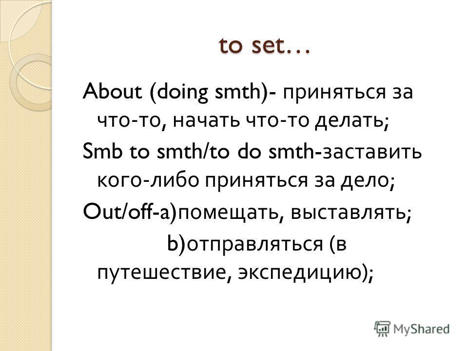 to set… About (doing smth)- приняться за что - то, начать что - то делать ; Smb to smth/to do smth- заставить кого - либо приняться за дело ; Out/off-a) помещать, выставлять ; b) отправляться ( в путешествие, экспедицию );